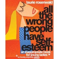 All the Wrong People Have Self-Esteem: An Inappropriate Book for Young Ladies or, Frankly, Anybody Else