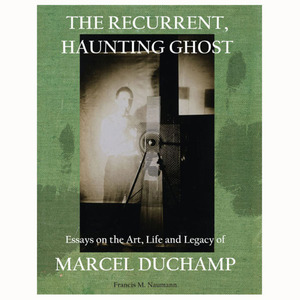 The Recurrent, Haunting Ghost: Essays on the Art, Life and Legacy of Marcel Duchamp
